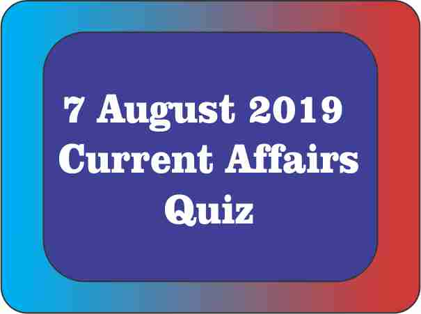07 August 2019 : Current Affairs Quiz