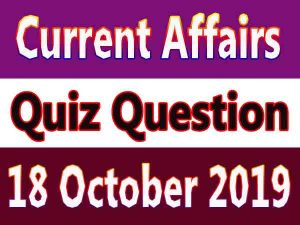 Current Affairs Quiz Question : 18 October 2019